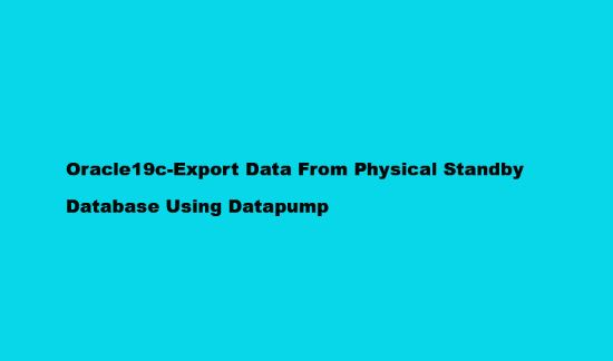 Oracle19c-Export Data From Physical Standby Database Using Datapump