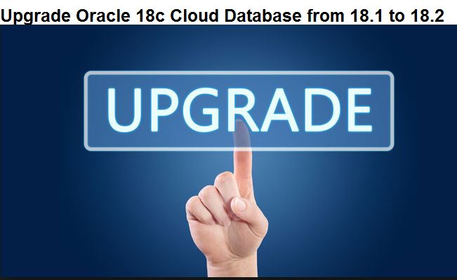 Upgrade Oracle 18c Cloud Database from 18 1 to 18 2