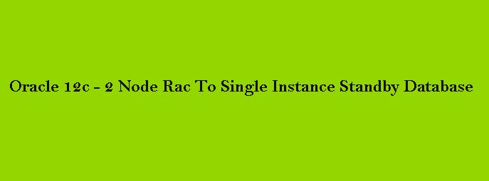 Oracle 12c-2 Node Rac To Single Instance Standby Database Setup